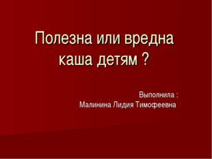 Полезна или вредна каша детям ? Выполнила : Малинина Лидия Тимофеевна