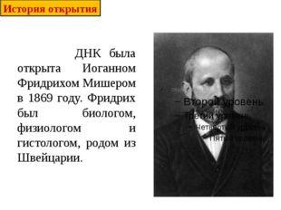 ДНК была открыта Иоганном Фридрихом Мишером в 1869 году. Фридрих был биолого