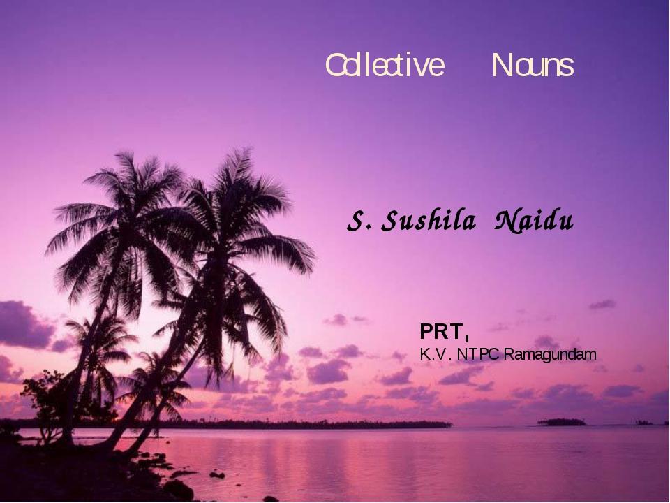 Collective Nouns S. Sushila Naidu PRT, K.V. NTPC Ramagundam