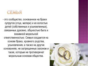 - это сообщество, основанное на браке супругов (отца, матери) и их холостых д