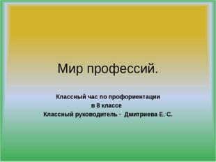 Классный час по профориентации в 8 классе Классный руководитель - Дмитриева Е