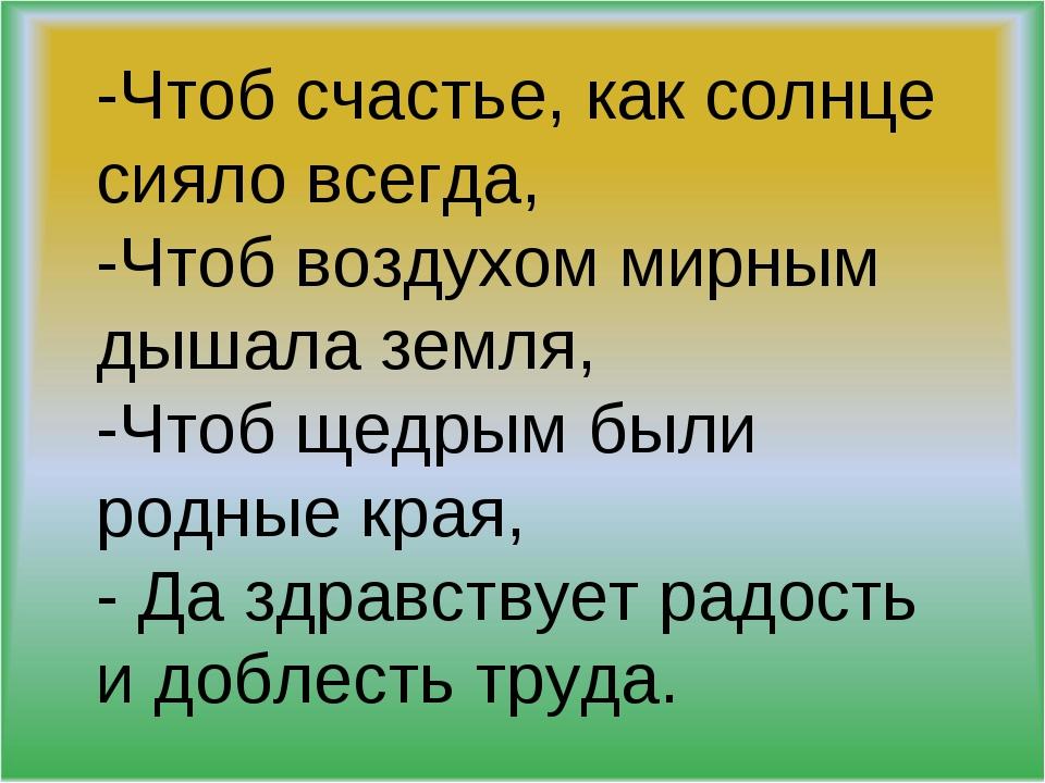 -Чтоб счастье, как солнце сияло всегда, -Чтоб воздухом мирным дышала земля, -...