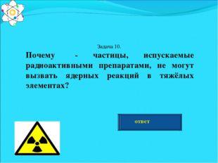 Задача 10. Почему α- частицы, испускаемые радиоактивными препаратами, не могу