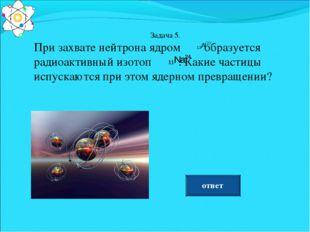 Задача 5. При захвате нейтрона ядром образуется радиоактивный изотоп . Какие
