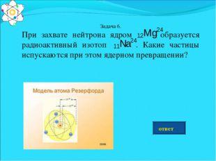 Задача 6. При захвате нейтрона ядром образуется радиоактивный изотоп . Какие