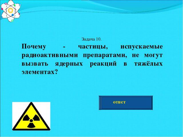 Задача 10. Почему α- частицы, испускаемые радиоактивными препаратами, не могу...