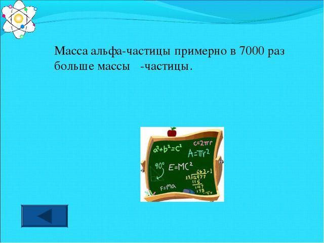 Масса альфа-частицы примерно в 7000 раз больше массы β-частицы.