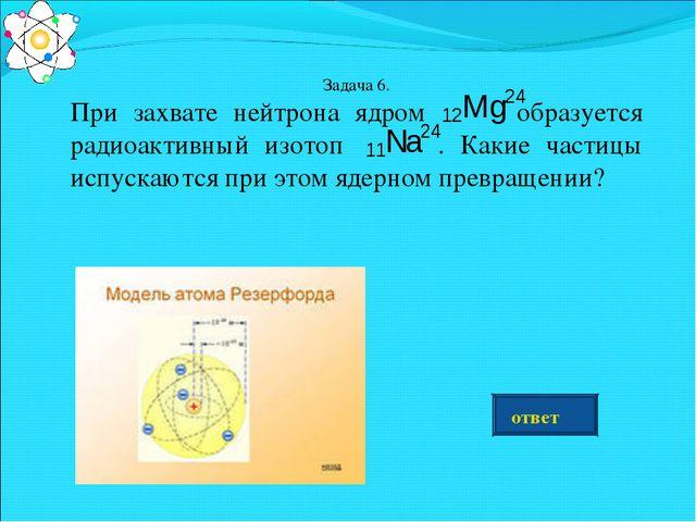 Задача 6. При захвате нейтрона ядром образуется радиоактивный изотоп . Какие...