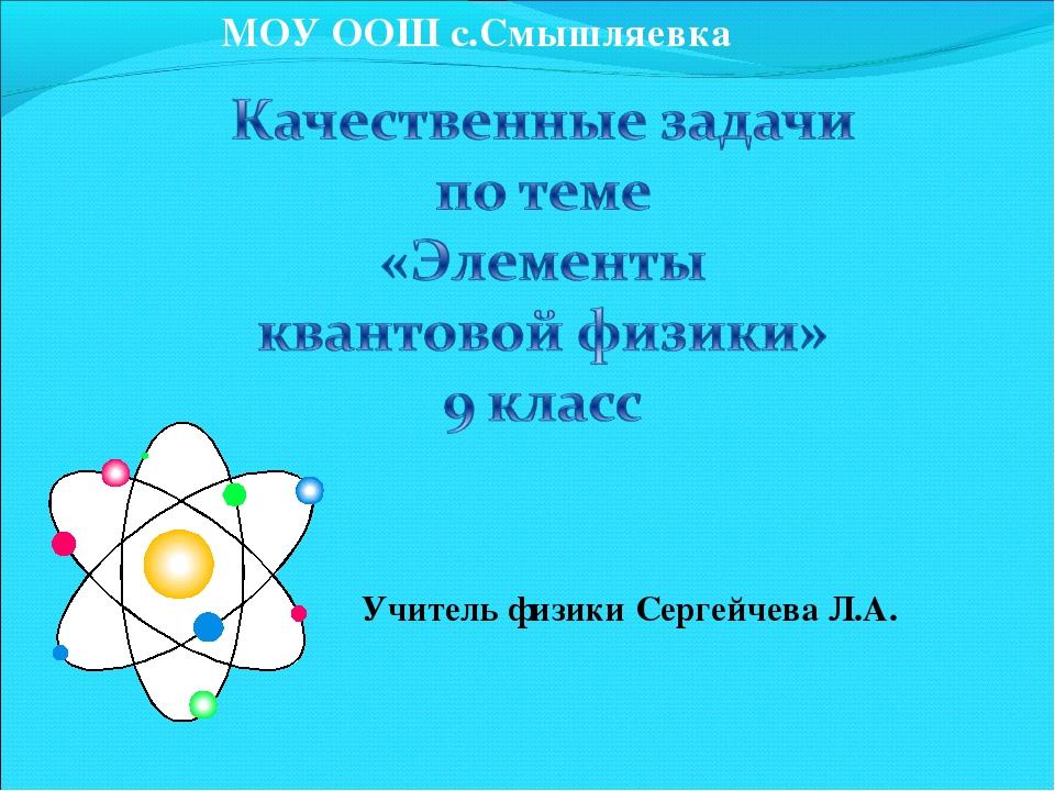 МОУ ООШ с.Смышляевка Учитель физики Сергейчева Л.А.