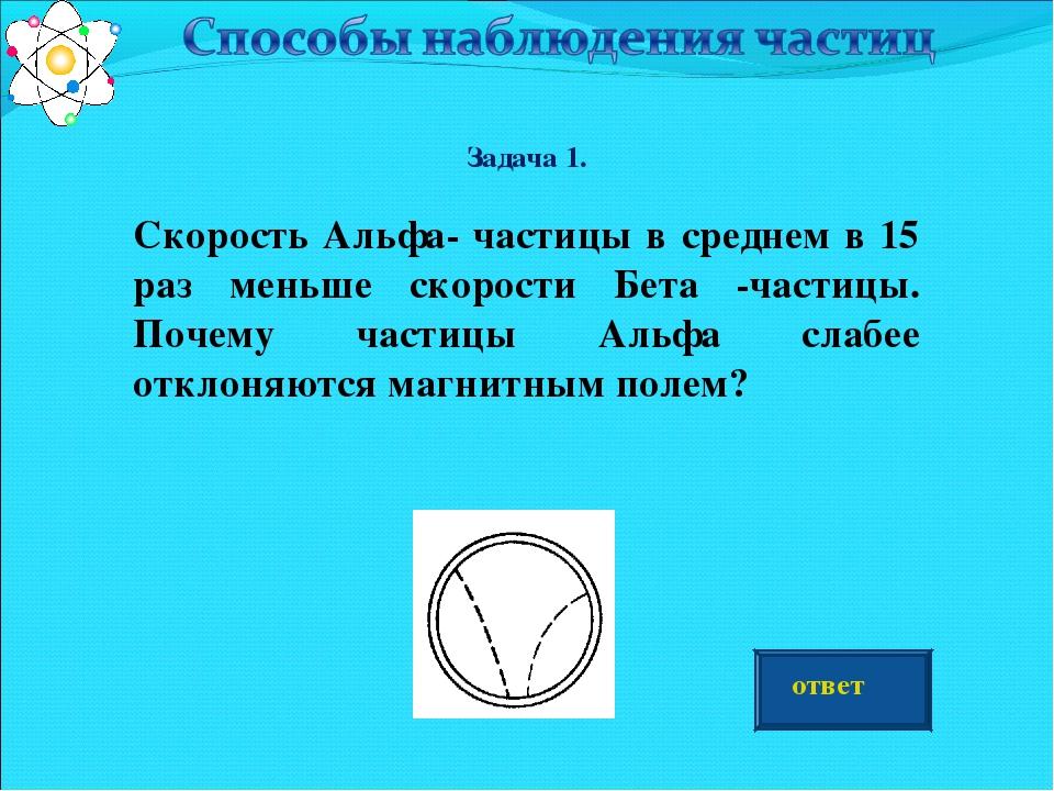 Задача 1. Скорость Альфа- частицы в среднем в 15 раз меньше скорости Бета -ч...