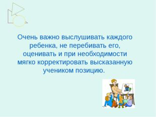 Очень важно выслушивать каждого ребенка, не перебивать его, оценивать и при н