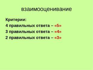 взаимооценивание Критерии: 4 правильных ответа – «5» 3 правильных ответа – «4