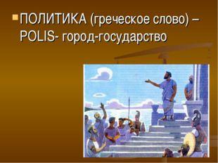 ПОЛИТИКА (греческое слово) –POLIS- город-государство