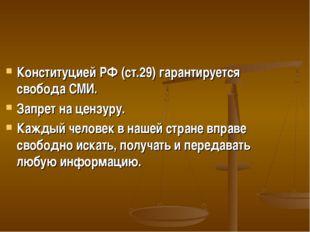 Конституцией РФ (ст.29) гарантируется свобода СМИ. Запрет на цензуру. Каждый