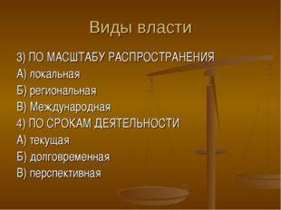 Виды власти 3) ПО МАСШТАБУ РАСПРОСТРАНЕНИЯ А) локальная Б) региональная В) Ме