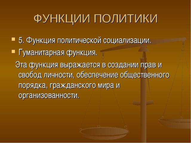 ФУНКЦИИ ПОЛИТИКИ 5. Функция политической социализации. Гуманитарная функция....