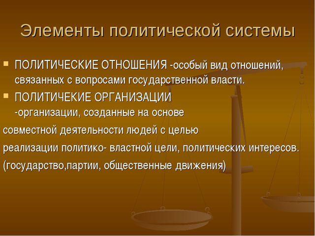 Элементы политической системы ПОЛИТИЧЕСКИЕ ОТНОШЕНИЯ -особый вид отношений, с...