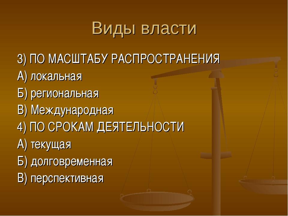 Виды власти 3) ПО МАСШТАБУ РАСПРОСТРАНЕНИЯ А) локальная Б) региональная В) Ме...