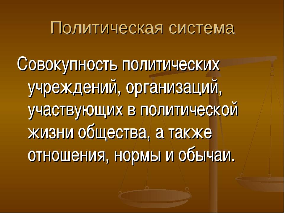 Политическая система Совокупность политических учреждений, организаций, участ...