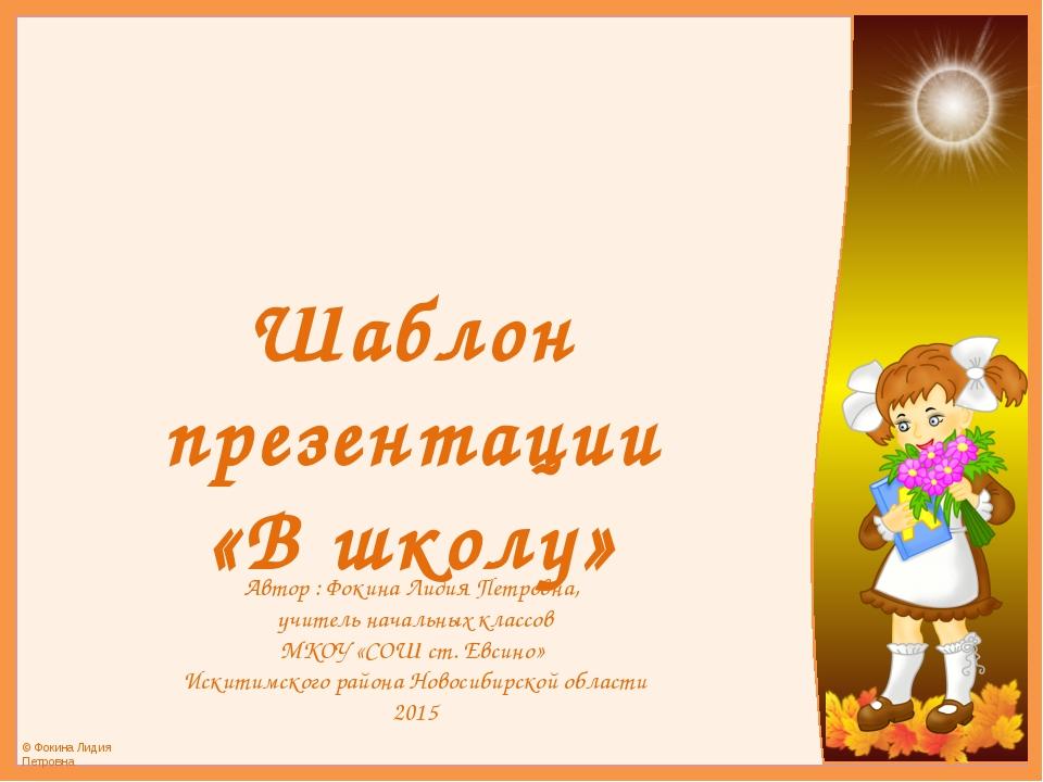 Шаблон презентации «В школу» Автор : Фокина Лидия Петровна, учитель начальных...