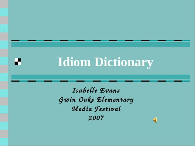 Idiom Dictionary Isabelle Evans Gwin Oaks Elementary Media Festival 2007