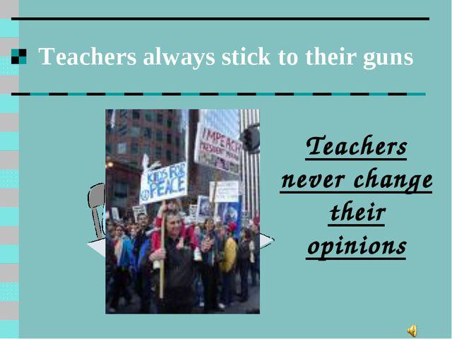 Teachers always stick to their guns Teachers never change their opinions