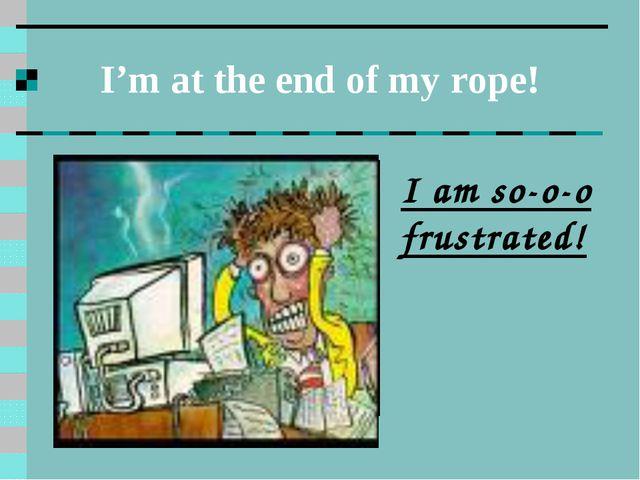 I'm at the end of my rope! I am so-o-o frustrated!