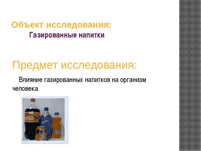 Объект исследования: Газированные напитки Предмет исследования: Влияние гази...