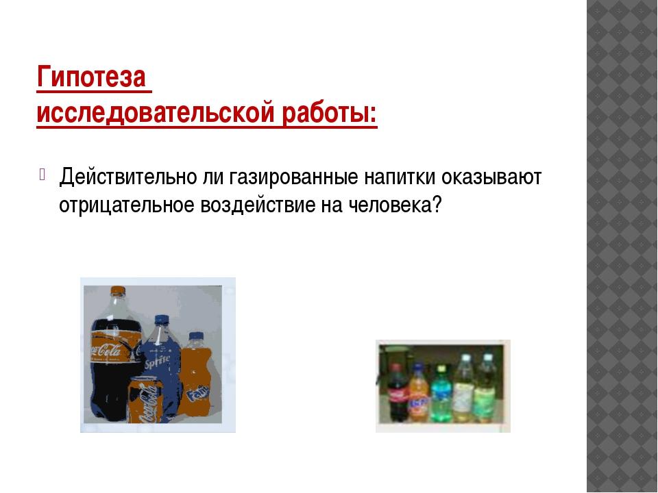 Гипотеза исследовательской работы: Действительно ли газированные напитки оказ...