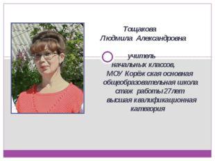 Тощакова Людмила Александровна учитель начальных классов, МОУ Корёжская осно
