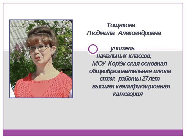 Тощакова Людмила Александровна учитель начальных классов, МОУ Корёжская осно...