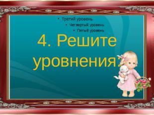4. Решите уровнения: