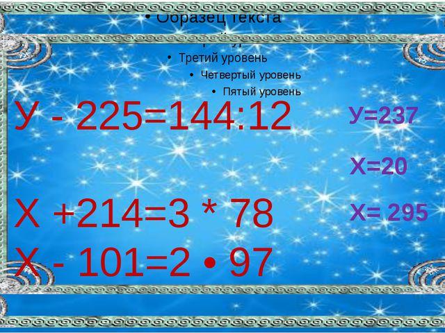 У - 225=144:12 X +214=3 * 78 X - 101=2 • 97 У=237 Х=20 Х= 295