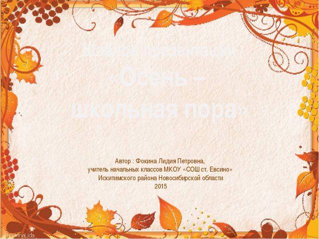 Шаблон презентации «Осень – школьная пора» Автор : Фокина Лидия Петровна, учи...