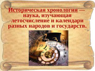 Историческая хронология— наука, изучающая летосчисление и календари разных н