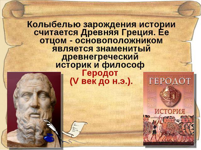 Колыбелью зарождения истории считается Древняя Греция. Ее отцом - основополож...