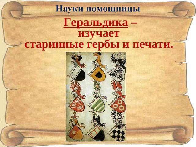 Геральдика – изучает старинные гербы и печати.