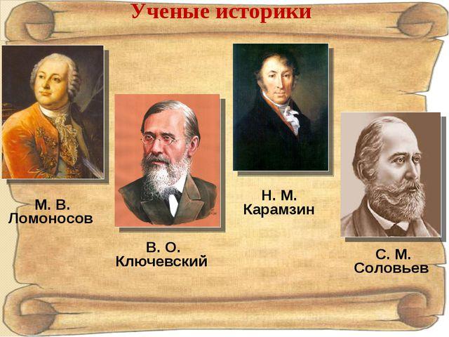 Ученые историки М. В. Ломоносов Н. М. Карамзин В. О. Ключевский С. М. Соловьев