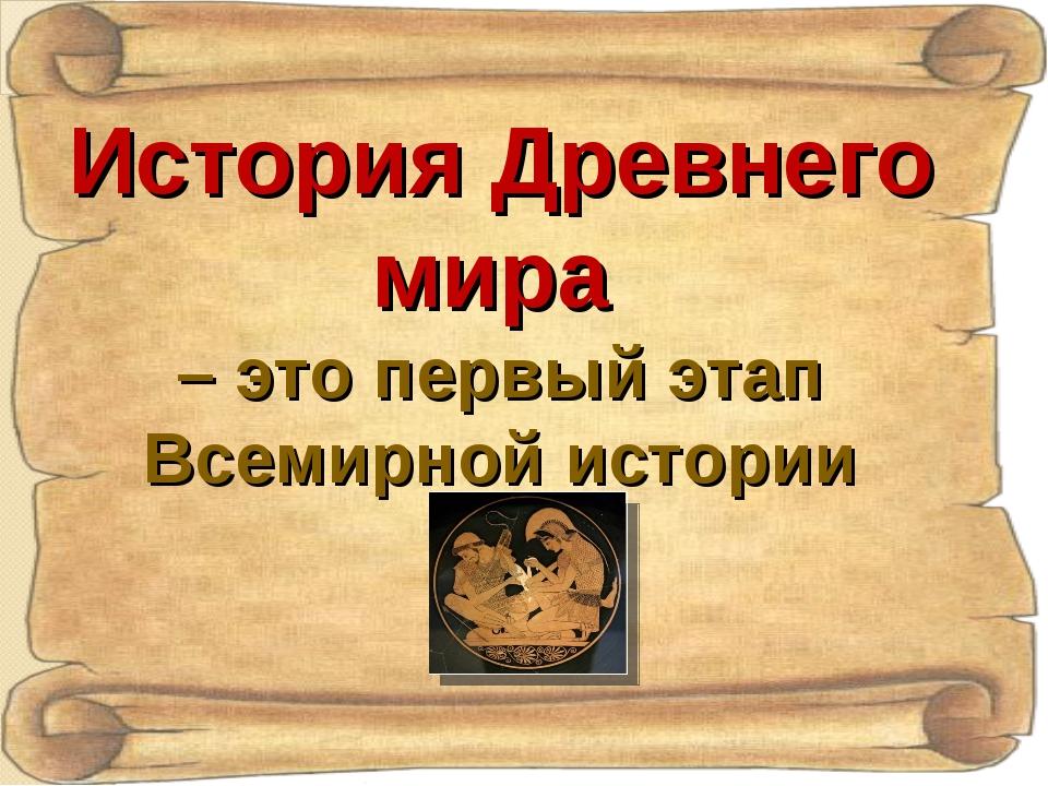 История Древнего мира – это первый этап Всемирной истории