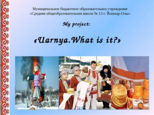 My project: «Uarnya.What is it?» Муниципальное бюджетное образовательное учре