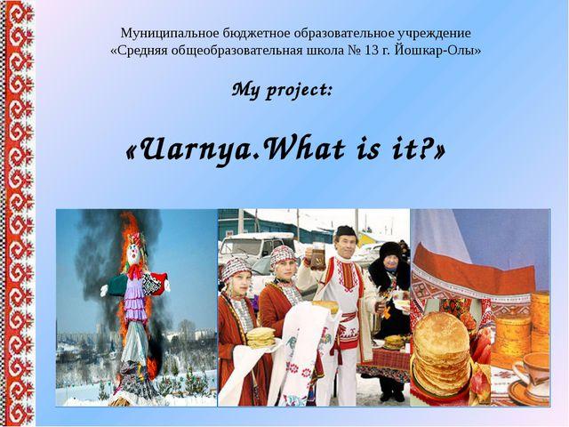 My project: «Uarnya.What is it?» Муниципальное бюджетное образовательное учре...