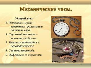 Механические часы. Устройство: 1. Источник энергии— заведённая пружина или п