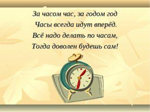 За часом час, за годом год Часы всегда идут вперёд. Всё надо делать по часам