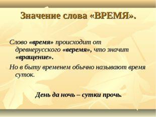 Значение слова «ВРЕМЯ». Слово «время» происходит от древнерусского «веремя»,