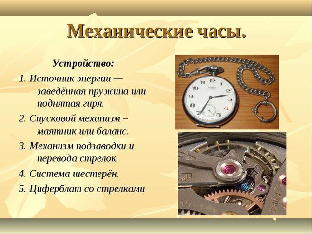 Механические часы. Устройство: 1. Источник энергии— заведённая пружина или п...