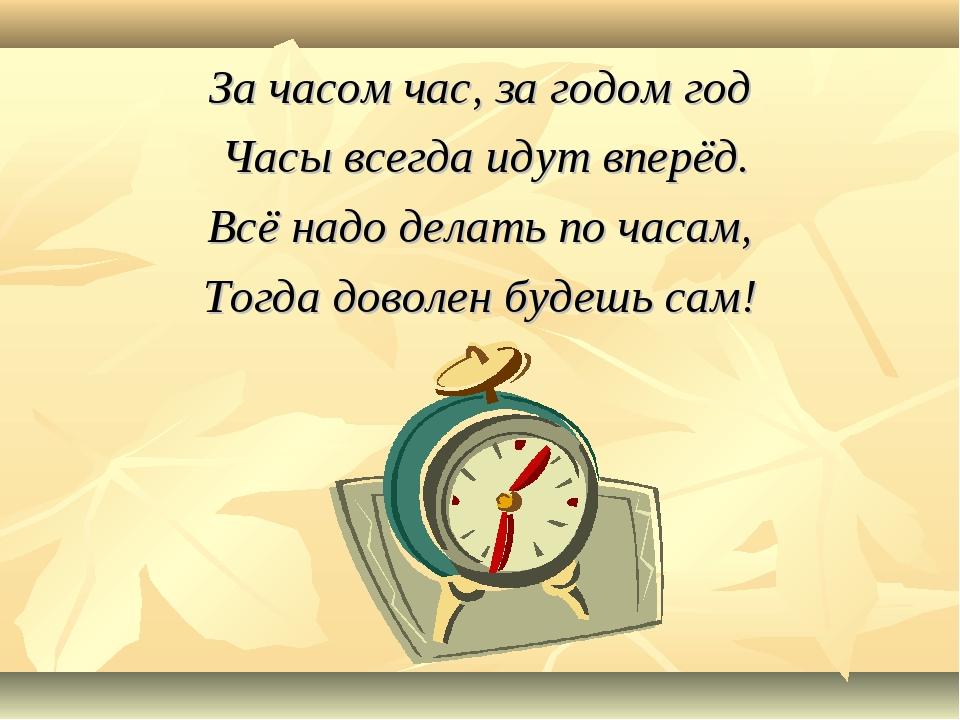 За часом час, за годом год Часы всегда идут вперёд. Всё надо делать по часам...