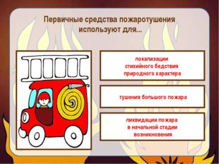 Первичные средства пожаротушения используют для... локализации стихийного бед