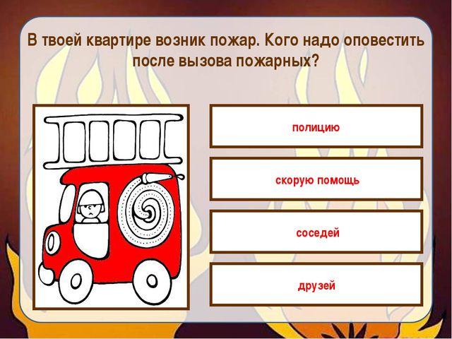 В твоей квартире возник пожар. Кого надо оповестить после вызова пожарных? по...