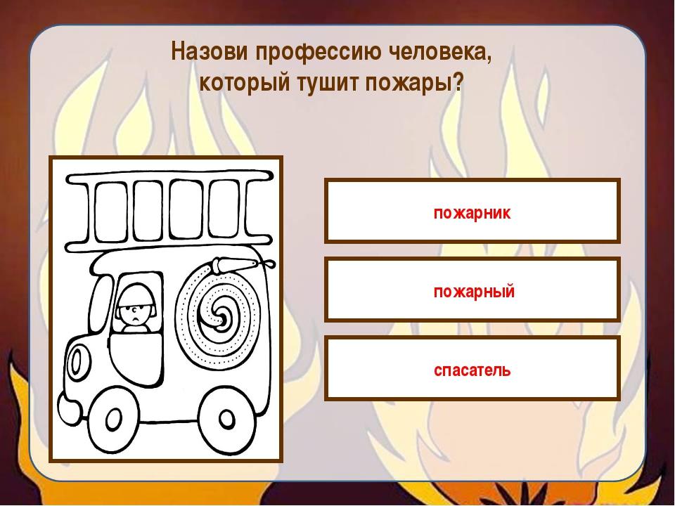 Назови профессию человека, который тушит пожары? пожарник пожарный спасатель