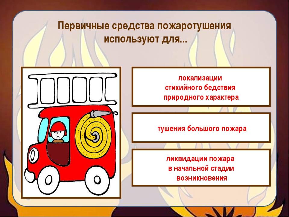 Первичные средства пожаротушения используют для... локализации стихийного бед...